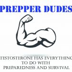 "Prepper Dudes - ""Your Testosterone Has Everything To Do With Preparedness and Survival"""