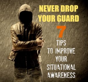 Never Drop Your Guard: 7 Tips To Improve Your Situational Awareness
