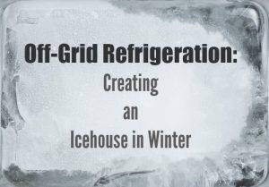 Off-Grid Refrigeration: Creating an Icehouse in Winter