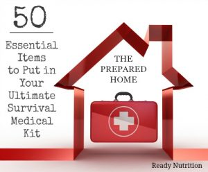 The Prepared Home: 50 Essential Items to Put in Your Ultimate Survival Medical Kit