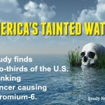America's Tainted Water Supply: Study Warns Two-Thirds of the U.S. are Drinking Cancer Causing Chromium-6